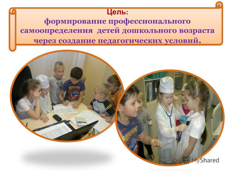 Цель : формирование профессионального самоопределения детей дошкольного возраста через создание педагогических условий. Цель : формирование профессионального самоопределения детей дошкольного возраста через создание педагогических условий.