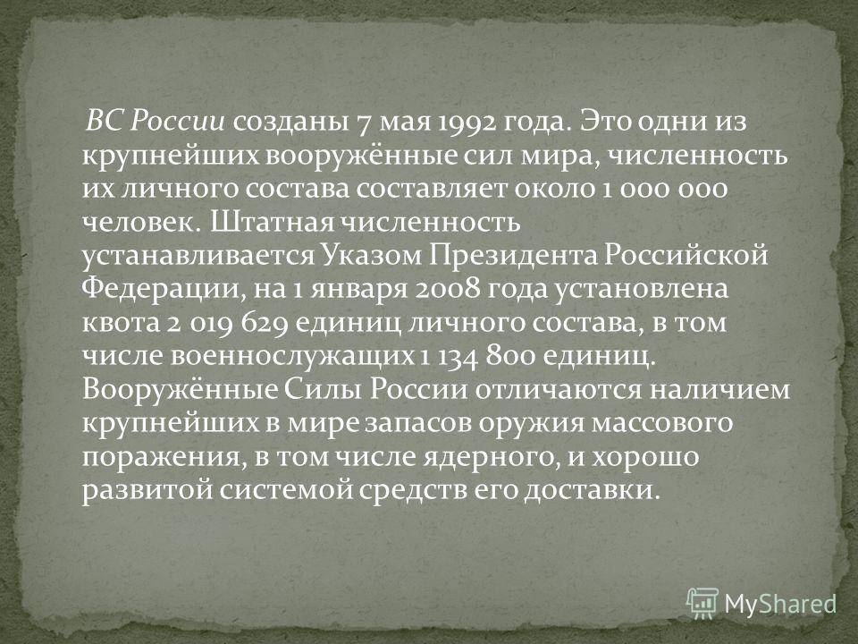 ВС России созданы 7 мая 1992 года. Это одни из крупнейших вооружённые сил мира, численность их личного состава составляет около 1 000 000 человек. Штатная численность устанавливается Указом Президента Российской Федерации, на 1 января 2008 года устан
