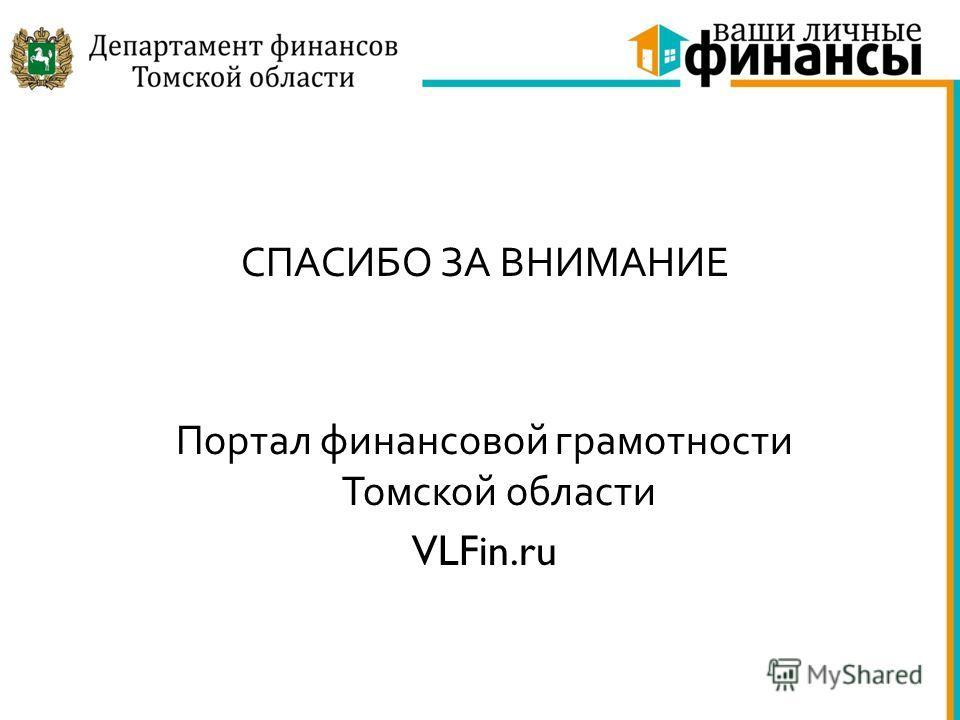 СПАСИБО ЗА ВНИМАНИЕ Портал финансовой грамотности Томской области VLFin.ru