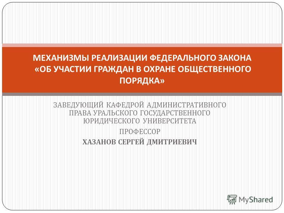 ЗАВЕДУЮЩИЙ КАФЕДРОЙ АДМИНИСТРАТИВНОГО ПРАВА УРАЛЬСКОГО ГОСУДАРСТВЕННОГО ЮРИДИЧЕСКОГО УНИВЕРСИТЕТА ПРОФЕССОР ХАЗАНОВ СЕРГЕЙ ДМИТРИЕВИЧ МЕХАНИЗМЫ РЕАЛИЗАЦИИ ФЕДЕРАЛЬНОГО ЗАКОНА « ОБ УЧАСТИИ ГРАЖДАН В ОХРАНЕ ОБЩЕСТВЕННОГО ПОРЯДКА »