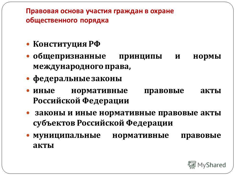 Правовая основа участия граждан в охране общественного порядка Конституция РФ общепризнанные принципы и нормы международного права, федеральные законы иные нормативные правовые акты Российской Федерации законы и иные нормативные правовые акты субъект