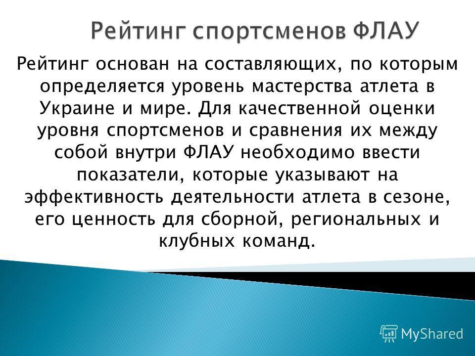 Рейтинг основан на составляющих, по которым определяется уровень мастерства атлета в Украине и мире. Для качественной оценки уровня спортсменов и сравнения их между собой внутри ФЛАУ необходимо ввести показатели, которые указывают на эффективность де