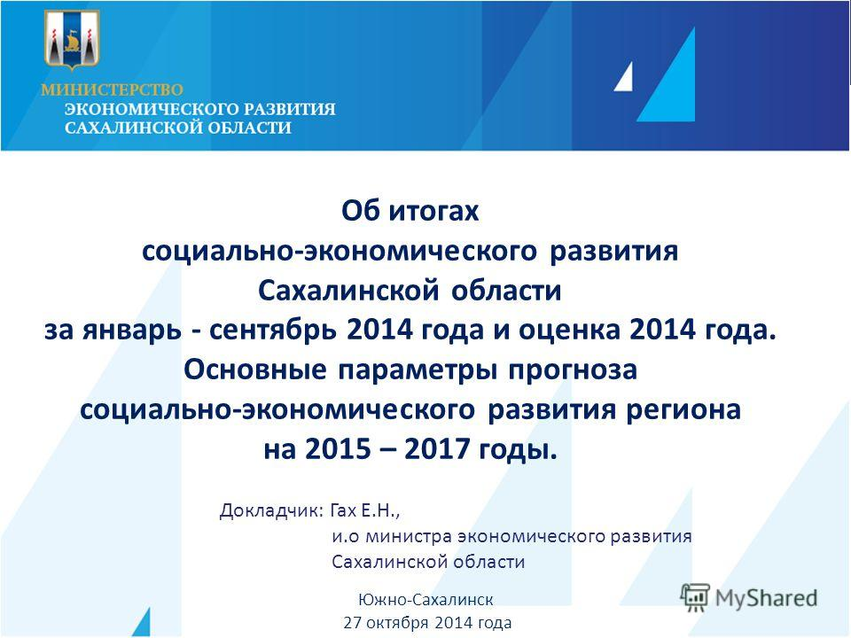 Южно-Сахалинск 27 октября 2014 года Об итогах социально-экономического развития Сахалинской области за январь - сентябрь 2014 года и оценка 2014 года. Основные параметры прогноза социально-экономического развития региона на 2015 – 2017 годы. Докладчи
