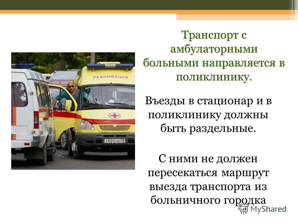 Въезды в стационар и в поликлинику должны быть раздельные. С ними не должен пересекаться маршрут выезда транспорта из больничного городка Транспорт с амбулаторными больными направляется в поликлинику.