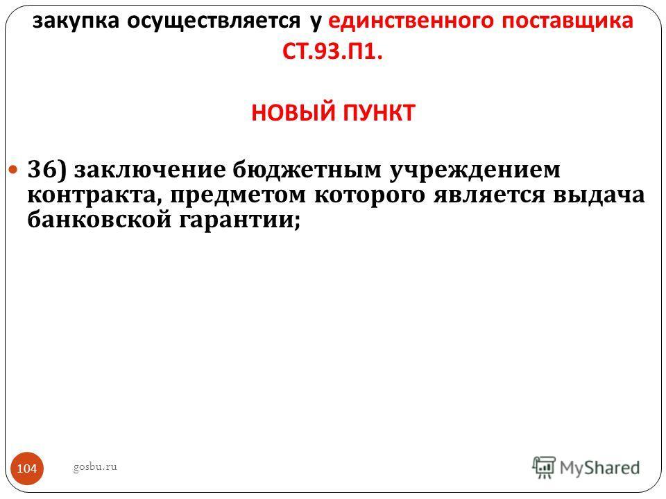 закупка осуществляется у единственного поставщика СТ.93. П 1. НОВЫЙ ПУНКТ 36) заключение бюджетным учреждением контракта, предметом которого является выдача банковской гарантии ; gosbu.ru 104