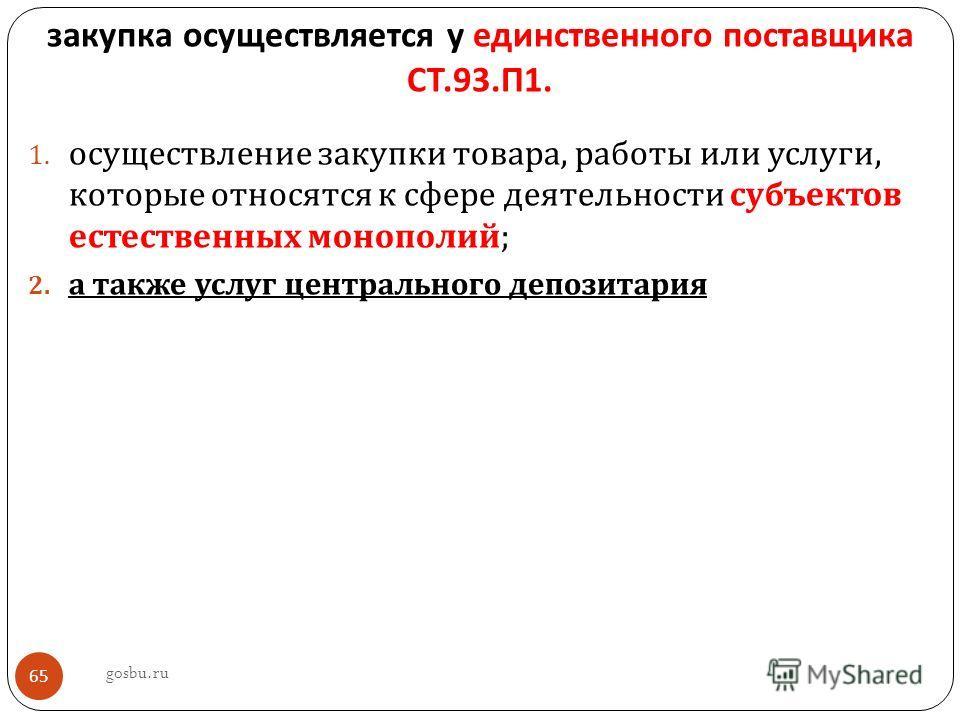 закупка осуществляется у единственного поставщика СТ.93. П 1. 1. осуществление закупки товара, работы или услуги, которые относятся к сфере деятельности субъектов естественных монополий ; 2. а также услуг центрального депозитария gosbu.ru 65