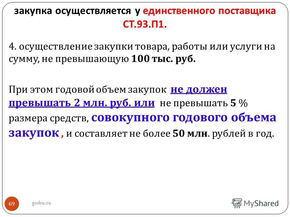 закупка осуществляется у единственного поставщика СТ.93. П 1. 4. осуществление закупки товара, работы или услуги на сумму, не превышающую 100 тыс. руб. При этом годовой объем закупок не должен превышать 2 млн. руб. или не превышать 5 % размера средст