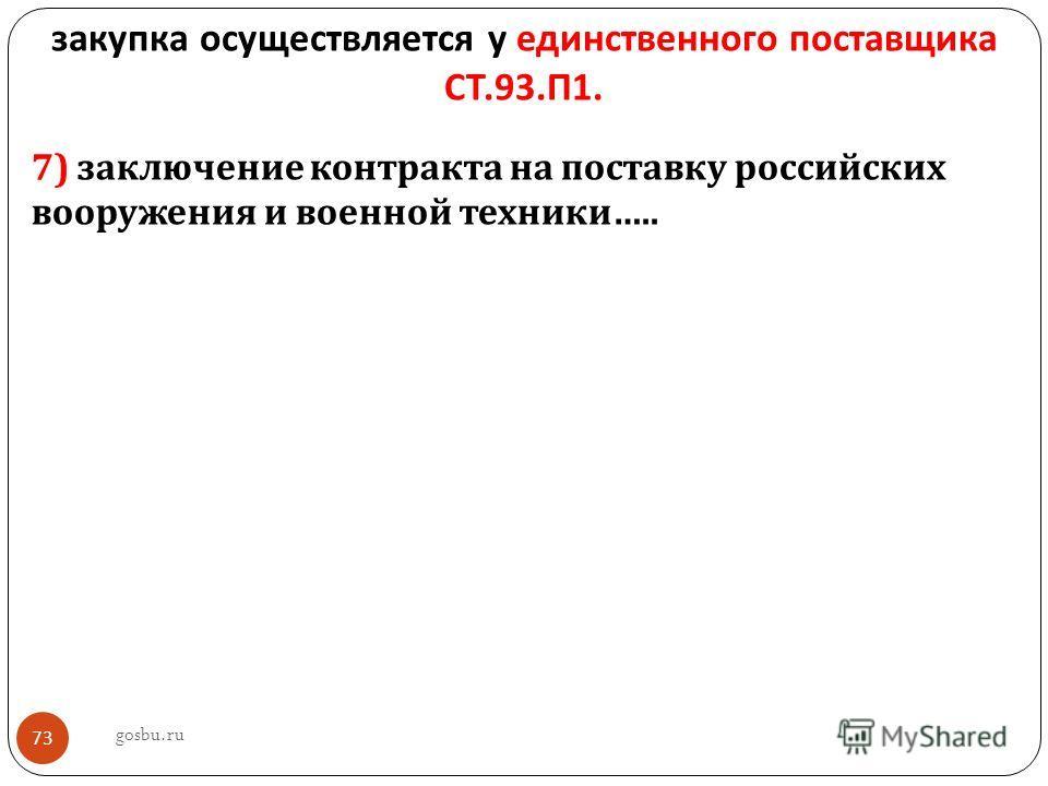 закупка осуществляется у единственного поставщика СТ.93. П 1. 7) заключение контракта на поставку российских вооружения и военной техники ….. gosbu.ru 73