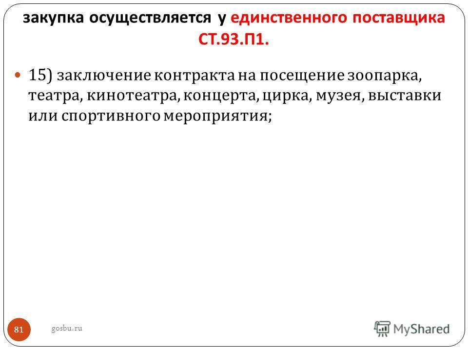 закупка осуществляется у единственного поставщика СТ.93. П 1. 15) заключение контракта на посещение зоопарка, театра, кинотеатра, концерта, цирка, музея, выставки или спортивного мероприятия ; gosbu.ru 81