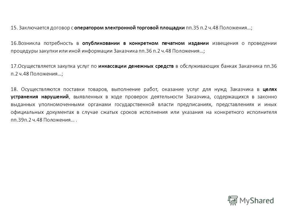 15. Заключается договор с оператором электронной торговой площадки пп.35 п.2 ч.48 Положения…; 16. Возникла потребность в опубликовании в конкретном печатном издании извещения о проведении процедуры закупки или иной информации Заказчика пп.36 п.2 ч.48