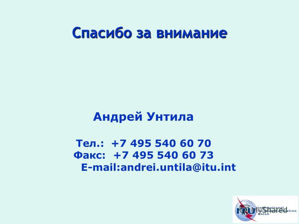 Спасибо за внимание Андрей Унтила Тел.: +7 495 540 60 70 Факс: +7 495 540 60 73 E-mail:andrei.untila@itu.int