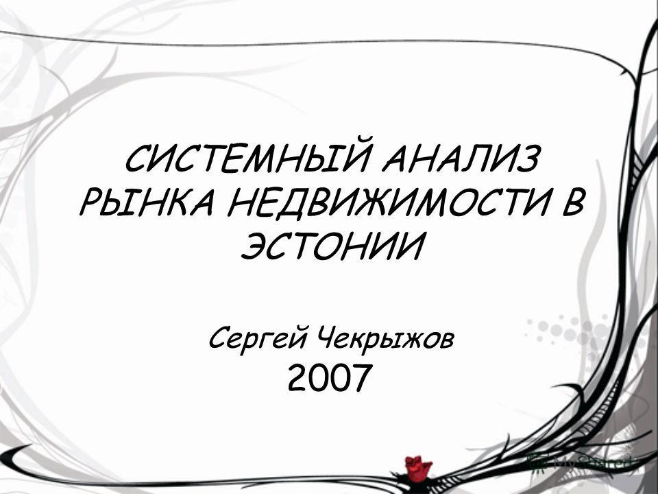 СИСТЕМНЫЙ АНАЛИЗ РЫНКА НЕДВИЖИМОСТИ В ЭСТОНИИ Сергей Чекрыжов 2007