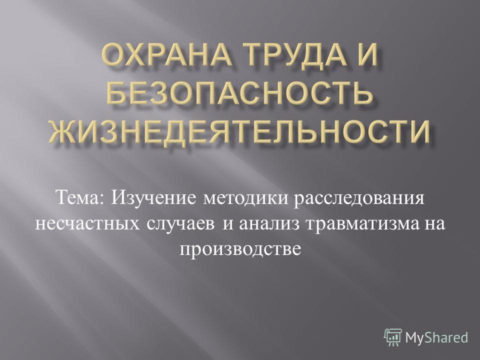 Тема : Изучение методики расследования несчастных случаев и анализ травматизма на производстве