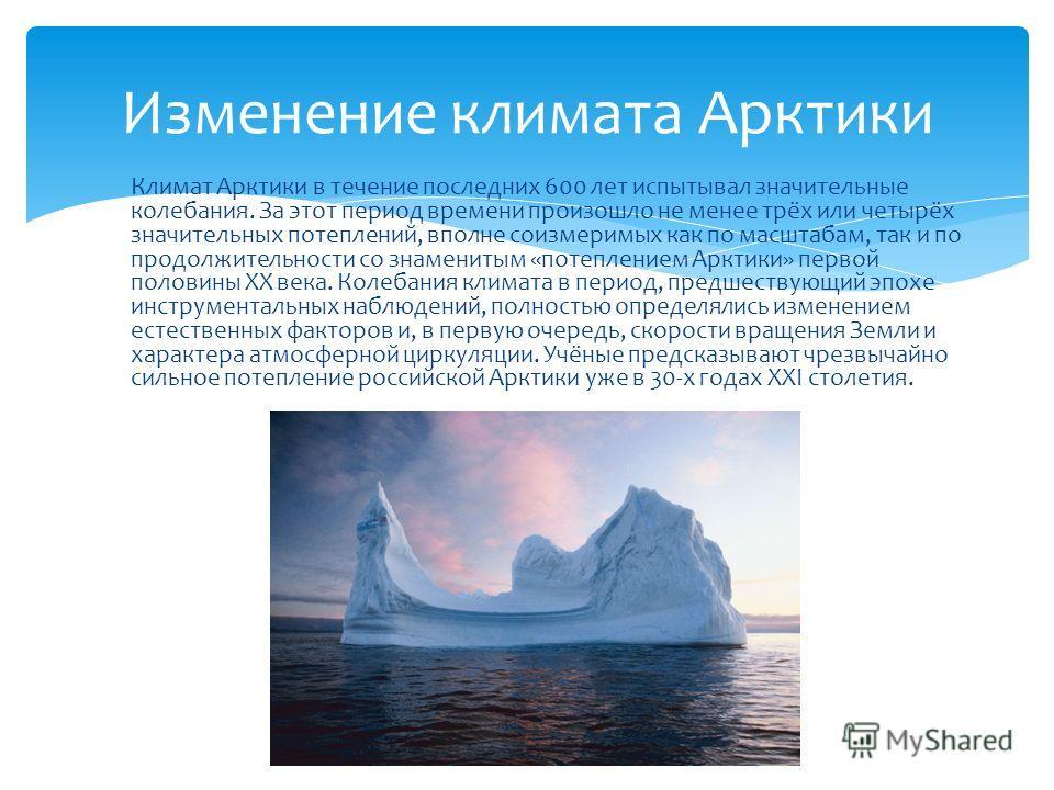 Климат Арктики в течение последних 600 лет испытывал значительные колебания. За этот период времени произошло не менее трёх или четырёх значительных потеплений, вполне соизмеримых как по масштабам, так и по продолжительности со знаменитым «потепление
