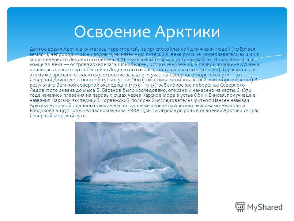Долгое время Арктика считалась территорией, не приспособленной для жизни людей («мёртвая земля»), непроходимой ни водным, ни наземным путём.В XI веке русские мореплаватели вышли в моря Северного Ледовитого океана. В XIIXIII веках открыли острова Вайг