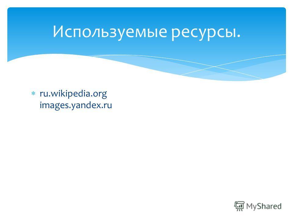 ru.wikipedia.org images.yandex.ru Используемые ресурсы.
