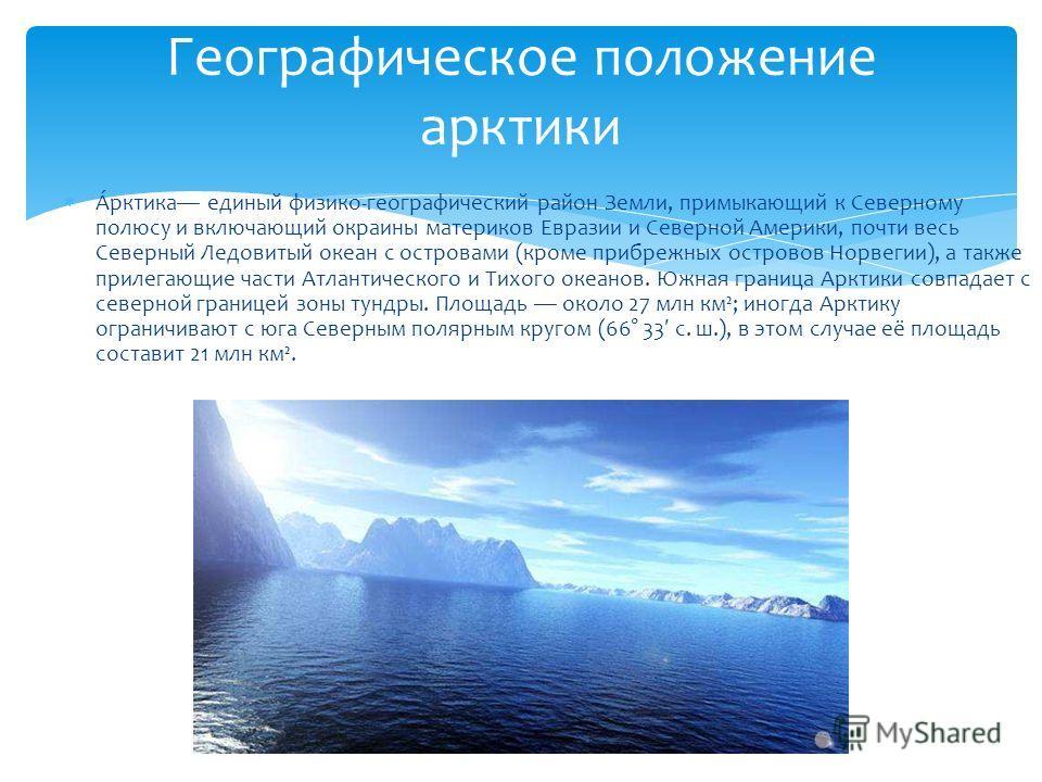 А́рктика единый физико-географический район Земли, примыкающий к Северному полюсу и включающий окраины материков Евразии и Северной Америки, почти весь Северный Ледовитый океан с островами (кроме прибрежных островов Норвегии), а также прилегающие час
