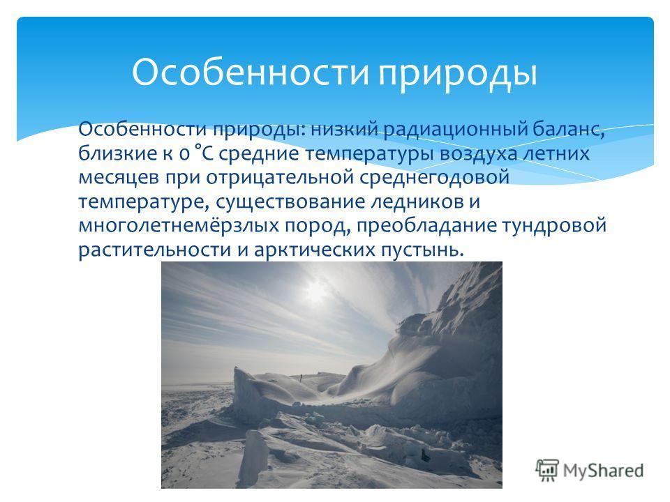 Особенности природы: низкий радиационный баланс, близкие к 0 °C средние температуры воздуха летних месяцев при отрицательной среднегодовой температуре, существование ледников и многолетнемёрзлых пород, преобладание тундровой растительности и арктичес