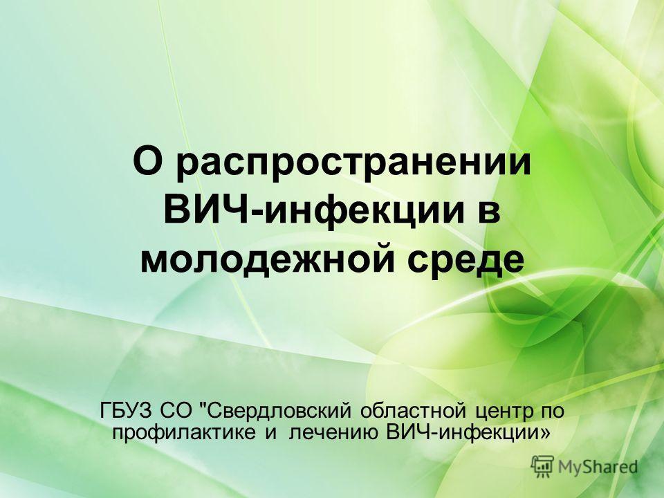 О распространении ВИЧ-инфекции в молодежной среде ГБУЗ СО Свердловский областной центр по профилактике и лечению ВИЧ-инфекции»