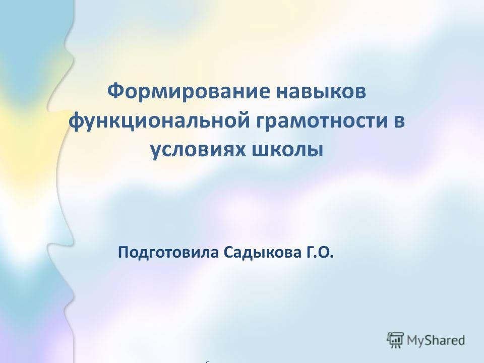 Формирование навыков функциональной грамотности в условиях школы Подготовила Садыкова Г.О.