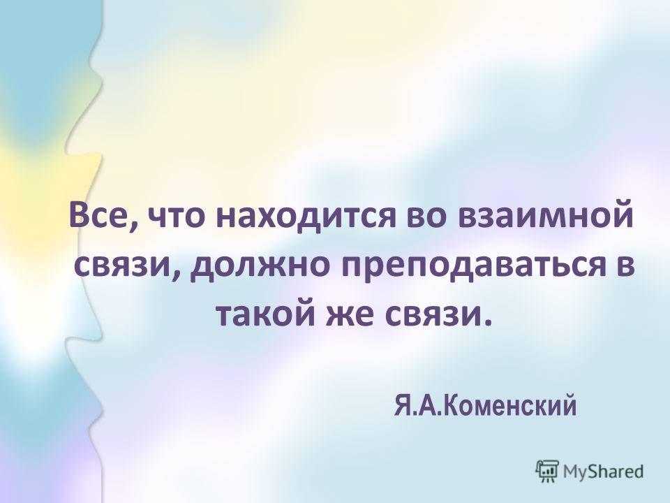Все, что находится во взаимной связи, должно преподаваться в такой же связи. Я.А.Коменский