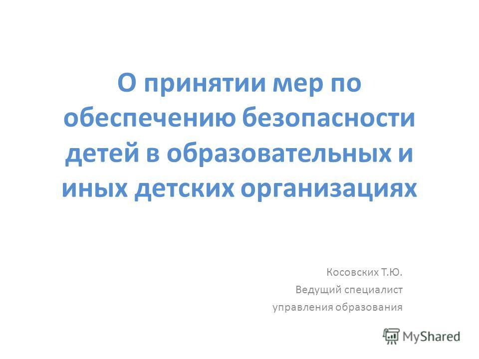 О принятии мер по обеспечению безопасности детей в образовательных и иных детских организациях Косовских Т.Ю. Ведущий специалист управления образования