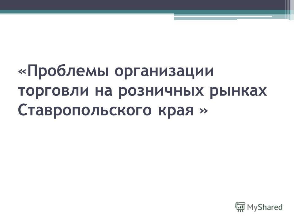 «Проблемы организации торговли на розничных рынках Ставропольского края »