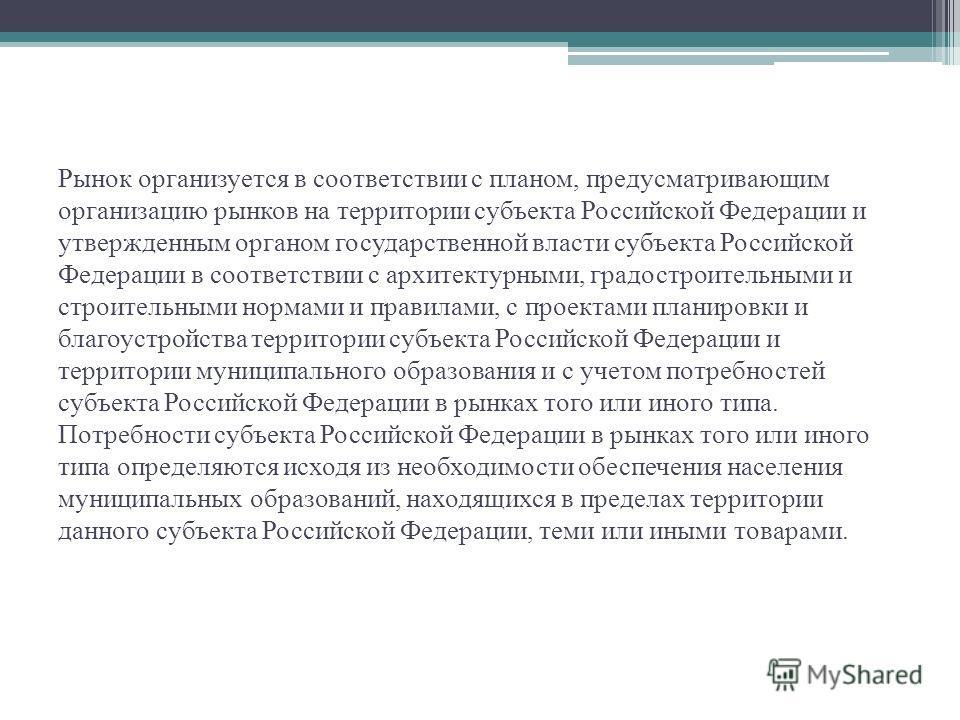 Рынок организуется в соответствии с планом, предусматривающим организацию рынков на территории субъекта Российской Федерации и утвержденным органом государственной власти субъекта Российской Федерации в соответствии с архитектурными, градостроительны