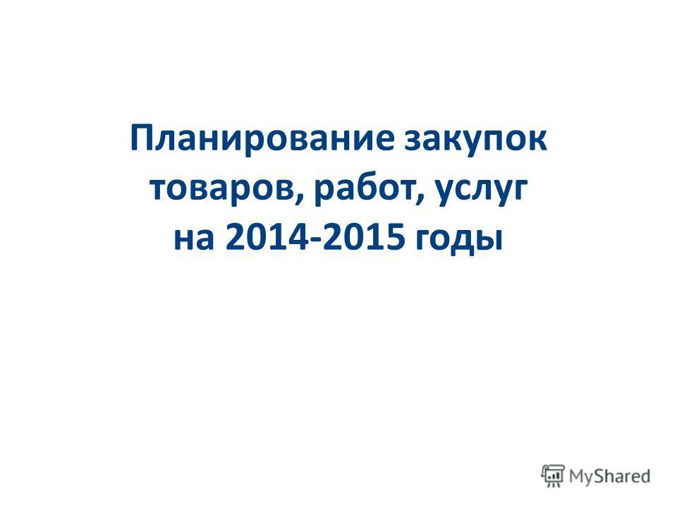 Планирование закупок товаров, работ, услуг на 2014-2015 годы