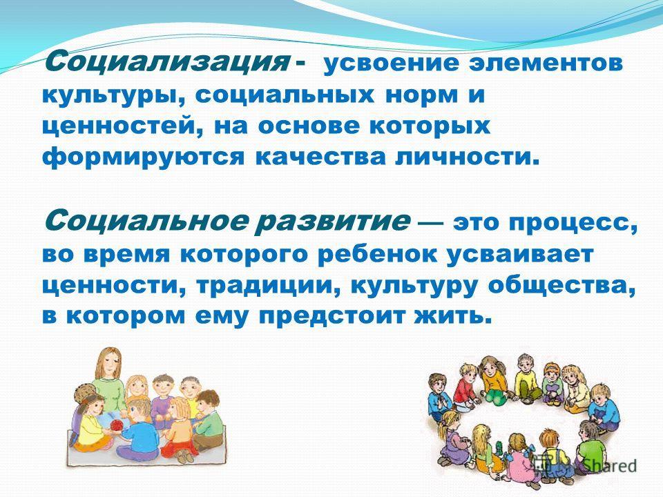 Социализация - усвоение элементов культуры, социальных норм и ценностей, на основе которых формируются качества личности. Социальное развитие это процесс, во время которого ребенок усваивает ценности, традиции, культуру общества, в котором ему предст
