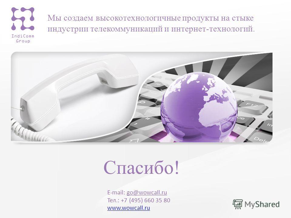 Мы создаем высокотехнологичные продукты на стыке индустрии телекоммуникаций и интернет-технологий. E-mail: go@wowcall.ru Тел.: +7 (495) 660 35 80 www.wowcall.ru www.wowcall.ru Спасибо!
