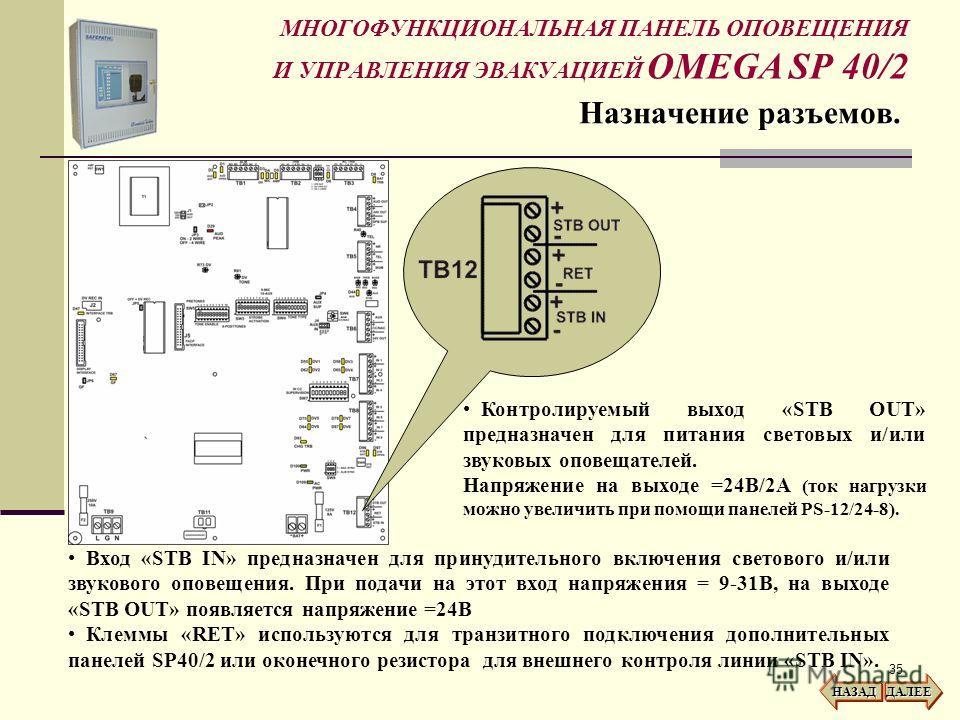 35 МНОГОФУНКЦИОНАЛЬНАЯ ПАНЕЛЬ ОПОВЕЩЕНИЯ И УПРАВЛЕНИЯ ЭВАКУАЦИЕЙ OMEGA SP 40/2 Назначение разъемов. НАЗАД ДАЛЕЕ Контролируемый выход «STB OUT» предназначен для питания световых и/или звуковых оповещателей. Напряжение на выходе =24В/2A (ток нагрузки м