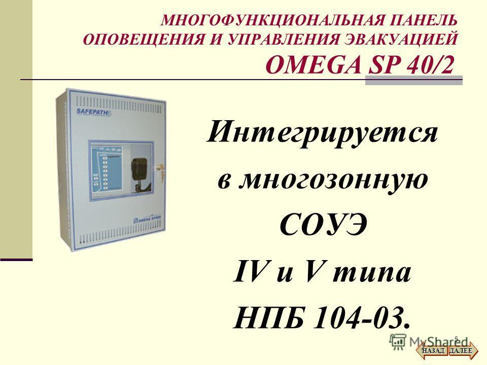 5 МНОГОФУНКЦИОНАЛЬНАЯ ПАНЕЛЬ ОПОВЕЩЕНИЯ И УПРАВЛЕНИЯ ЭВАКУАЦИЕЙ Интегрируется в многозонную СОУЭ IV и V типа НПБ 104-03. НАЗАД ДАЛЕЕ OMEGA SP 40/2