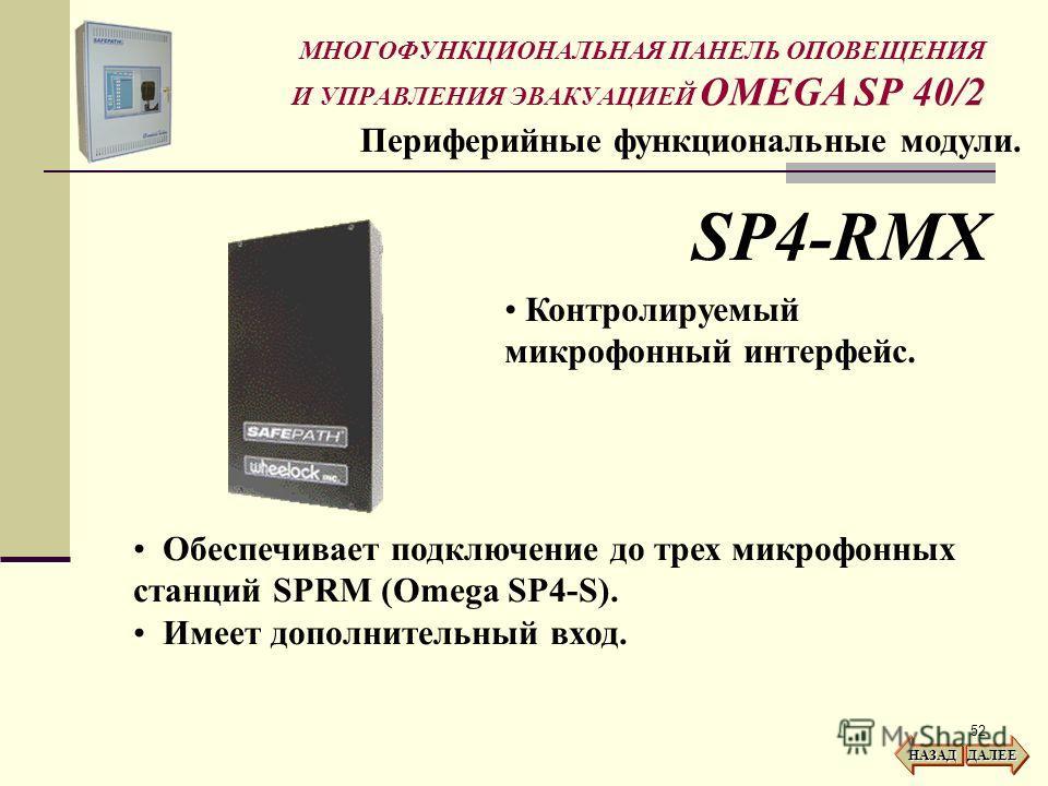 52 МНОГОФУНКЦИОНАЛЬНАЯ ПАНЕЛЬ ОПОВЕЩЕНИЯ И УПРАВЛЕНИЯ ЭВАКУАЦИЕЙ OMEGA SP 40/2 Периферийные функциональные модули. SP4-RMX Контролируемый микрофонный интерфейс. Обеспечивает подключение до трех микрофонных станций SPRM (Omega SP4-S). Имеет дополнител