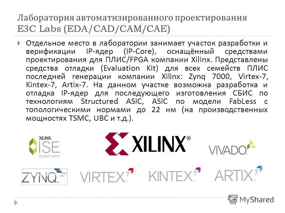 Лаборатория автоматизированного проектирования E3C Labs (EDA/CAD/CAM/CAE) Отдельное место в лаборатории занимает участок разработки и верификации IP - ядер ( IP - Core ), оснащённый средствами проектирования для ПЛИС / FPGA компании Xilinx. Представл