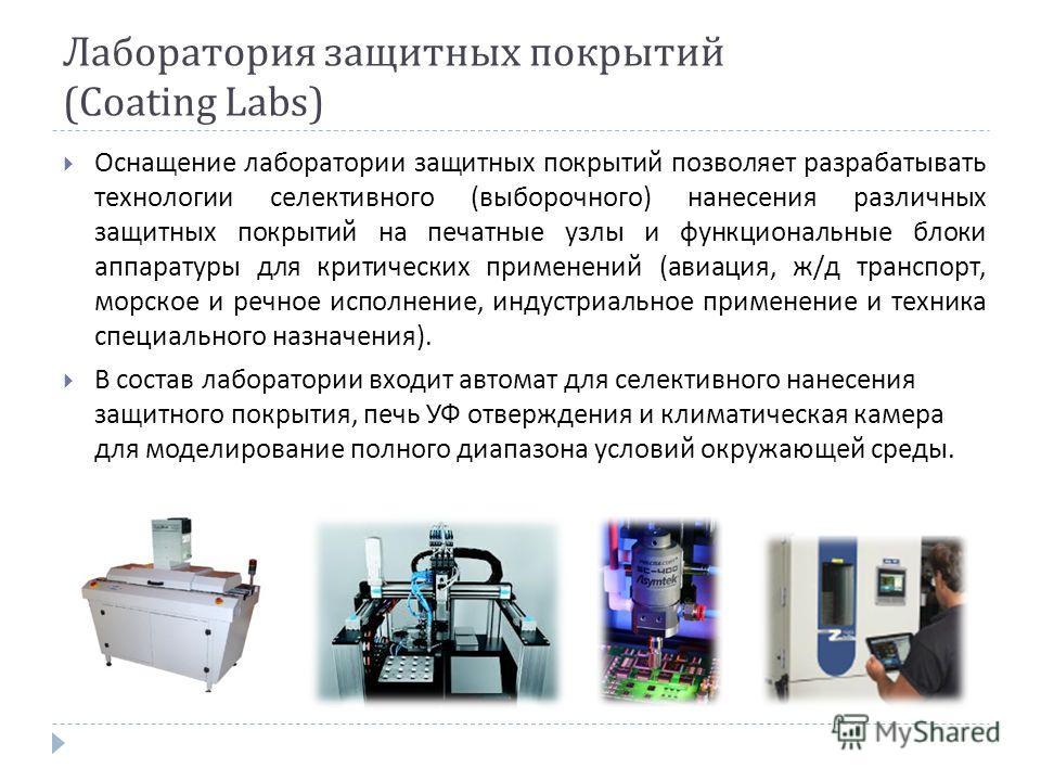 Лаборатория защитных покрытий ( Coating Labs ) Оснащение лаборатории защитных покрытий позволяет разрабатывать технологии селективного ( выборочного ) нанесения различных защитных покрытий на печатные узлы и функциональные блоки аппаратуры для критич