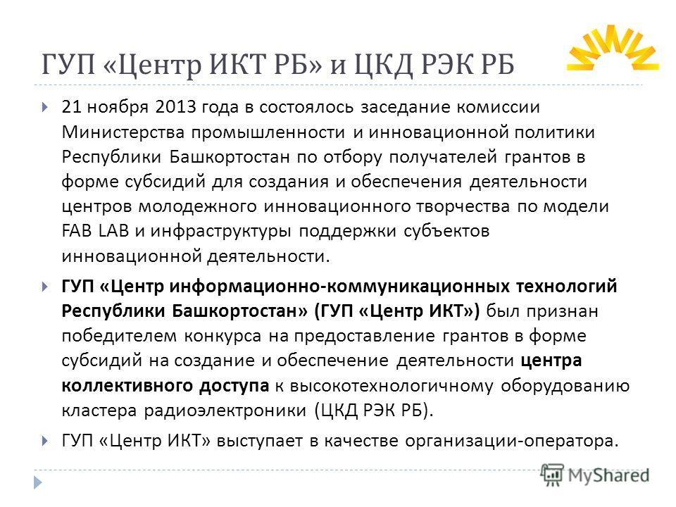 ГУП « Центр ИКТ РБ » и ЦКД РЭК РБ 21 ноября 2013 года в состоялось заседание комиссии Министерства промышленности и инновационной политики Республики Башкортостан по отбору получателей грантов в форме субсидий для создания и обеспечения деятельности