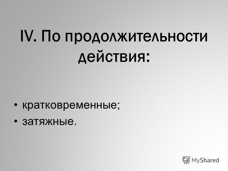 IV. По пpодолжительности действия: кpатковpеменные; затяжные.