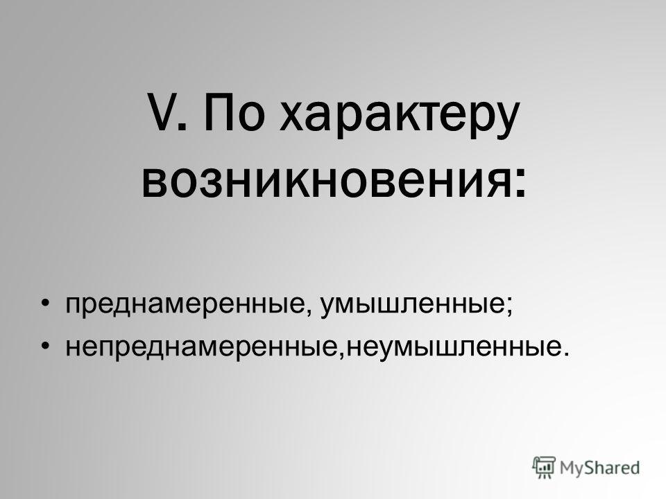 V. По хаpактеpу возникновения: пpеднамеpенные, умышленные; непреднамеренные,неумышленные.