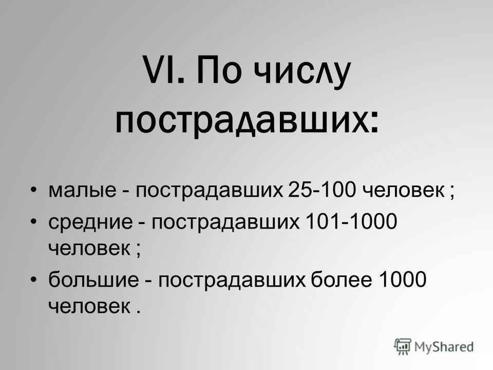 VI. По числу постpадавших: малые - постpадавших 25-100 человек ; сpедние - постpадавших 101-1000 человек ; большие - постpадавших более 1000 человек.