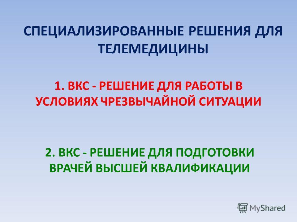 2. ВКС - РЕШЕНИЕ ДЛЯ ПОДГОТОВКИ ВРАЧЕЙ ВЫСШЕЙ КВАЛИФИКАЦИИ 1. ВКС - РЕШЕНИЕ ДЛЯ РАБОТЫ В УСЛОВИЯХ ЧРЕЗВЫЧАЙНОЙ СИТУАЦИИ СПЕЦИАЛИЗИРОВАННЫЕ РЕШЕНИЯ ДЛЯ ТЕЛЕМЕДИЦИНЫ