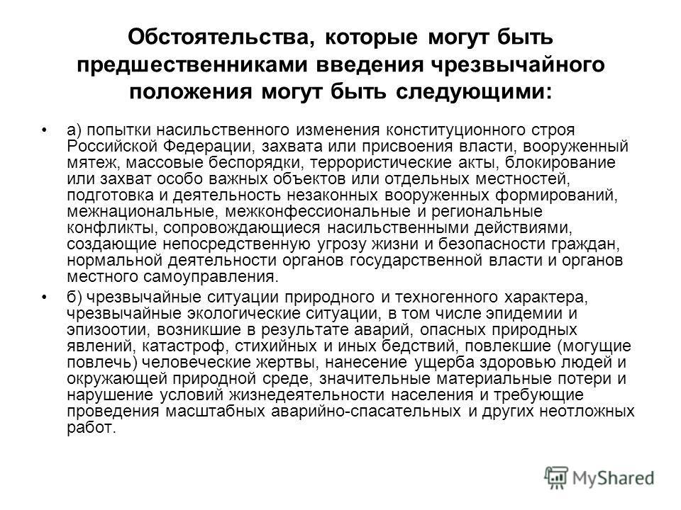 Обстоятельства, которые могут быть предшественниками введения чрезвычайного положения могут быть следующими: а) попытки насильственного изменения конституционного строя Российской Федерации, захвата или присвоения власти, вооруженный мятеж, массовые