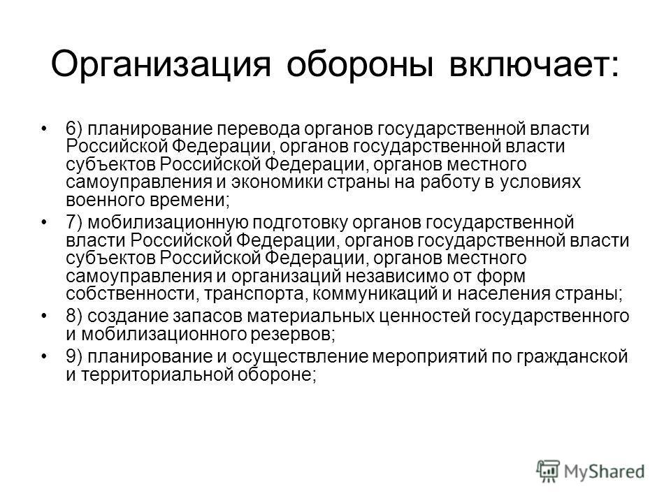 Организация обороны включает: 6) планирование перевода органов государственной власти Российской Федерации, органов государственной власти субъектов Российской Федерации, органов местного самоуправления и экономики страны на работу в условиях военног