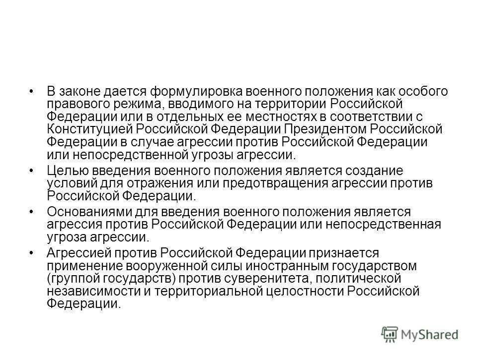 В законе дается формулировка военного положения как особого правового режима, вводимого на территории Российской Федерации или в отдельных ее местностях в соответствии с Конституцией Российской Федерации Президентом Российской Федерации в случае агре