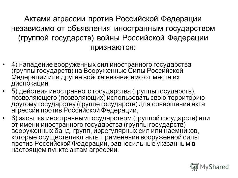 Актами агрессии против Российской Федерации независимо от объявления иностранным государством (группой государств) войны Российской Федерации признаются: 4) нападение вооруженных сил иностранного государства (группы государств) на Вооруженные Силы Ро