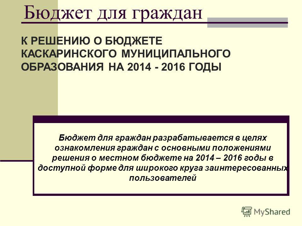 Бюджет для граждан К РЕШЕНИЮ О БЮДЖЕТЕ КАСКАРИНСКОГО МУНИЦИПАЛЬНОГО ОБРАЗОВАНИЯ НА 2014 - 2016 ГОДЫ Бюджет для граждан разрабатывается в целях ознакомления граждан с основными положениями решения о местном бюджете на 2014 – 2016 годы в доступной форм