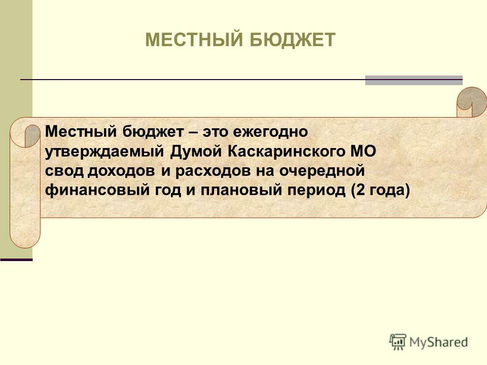 Местный бюджет – это ежегодно утверждаемый Думой Каскаринского МО свод доходов и расходов на очередной финансовый год и плановый период (2 года) МЕСТНЫЙ БЮДЖЕТ