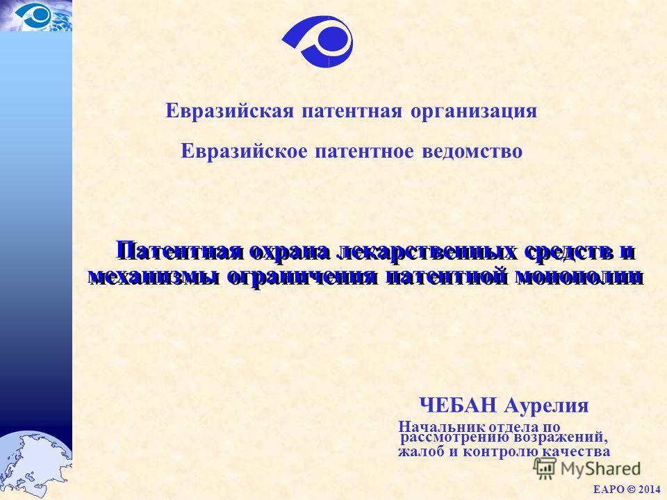 Патентная охрана лекарственных средств и механизмы ограничения патентной монополии ЧЕБАН Аурелия Начальник отдела по рассмотрению возражений, жалоб и контролю качества EAPO 2014 Евразийская патентная организация Евразийское патентное ведомство
