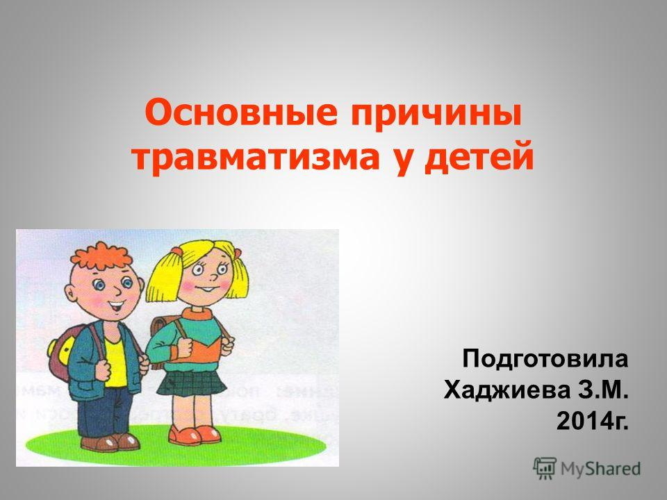 Основные причины травматизма у детей Подготовила Хаджиева З.М. 2014 г.
