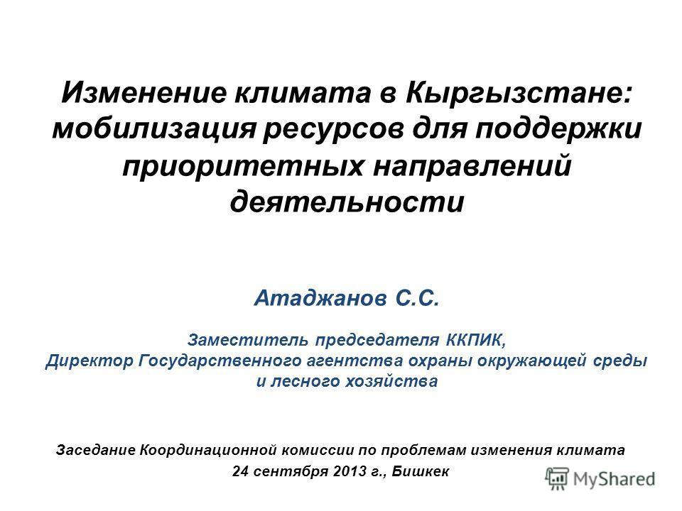 Заседание Координационной комиссии по проблемам изменения климата 24 сентября 2013 г., Бишкек Изменение климата в Кыргызстане: мобилизация ресурсов для поддержки приоритетных направлений деятельности Атаджанов С.С. Заместитель председателя ККПИК, Дир